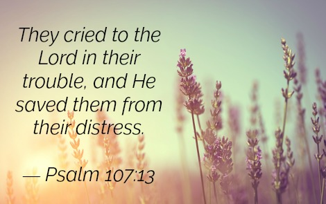 They cried to the Lord in their trouble, and He saved them from their distress. — Psalm 107:13